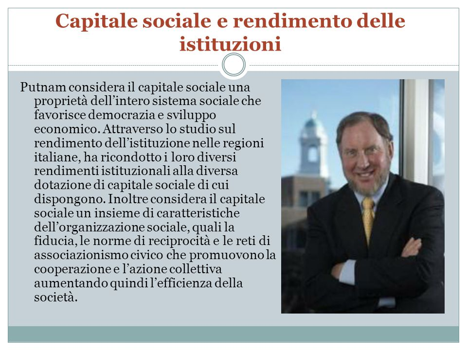 Capitale sociale e rendimento delle istituzioni Putnam considera il capitale sociale una proprietà dell'intero sistema sociale che favorisce democrazi