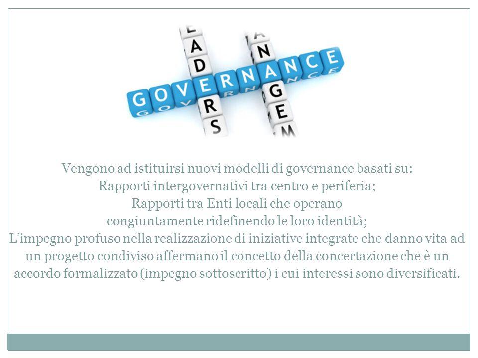 Vengono ad istituirsi nuovi modelli di governance basati su: Rapporti intergovernativi tra centro e periferia; Rapporti tra Enti locali che operano co