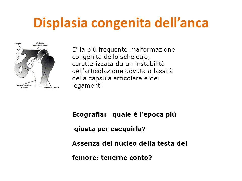 Displasia congenita dell'anca E' la più frequente malformazione congenita dello scheletro, caratterizzata da un instabilità dell'articolazione dovuta