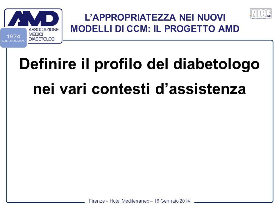 Firenze – Hotel Mediterraneo – 16 Gennaio 2014 L'APPROPRIATEZZA NEI NUOVI MODELLI DI CCM: IL PROGETTO AMD Definire il profilo del diabetologo nei vari contesti d'assistenza