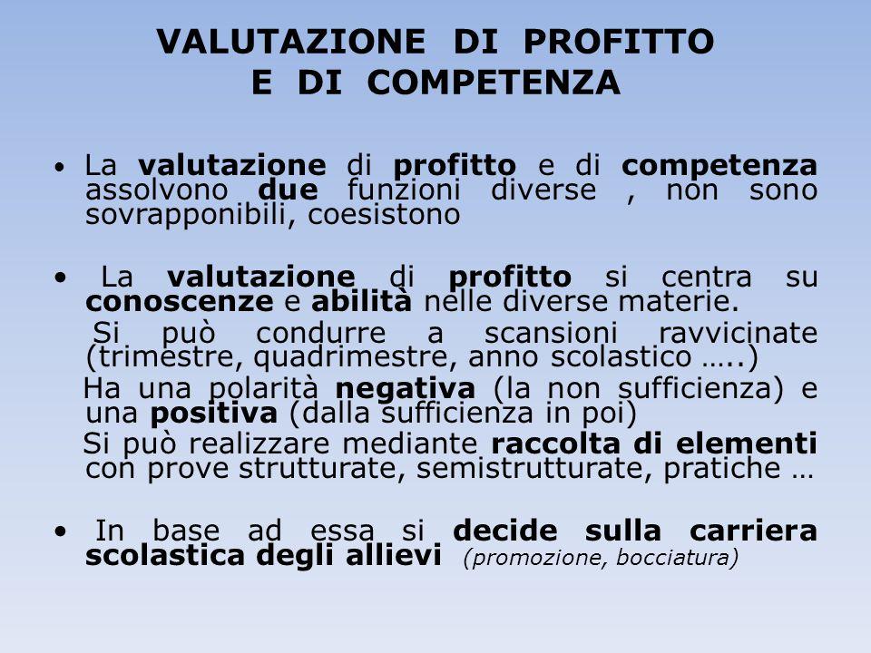 VALUTAZIONE DI PROFITTO E DI COMPETENZA La valutazione di profitto e di competenza assolvono due funzioni diverse, non sono sovrapponibili, coesistono