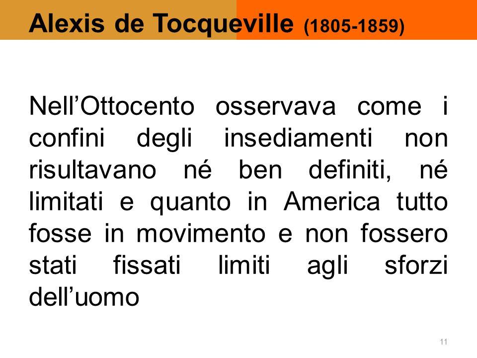 Alexis de Tocqueville (1805-1859) Nell'Ottocento osservava come i confini degli insediamenti non risultavano né ben definiti, né limitati e quanto in America tutto fosse in movimento e non fossero stati fissati limiti agli sforzi dell'uomo 11