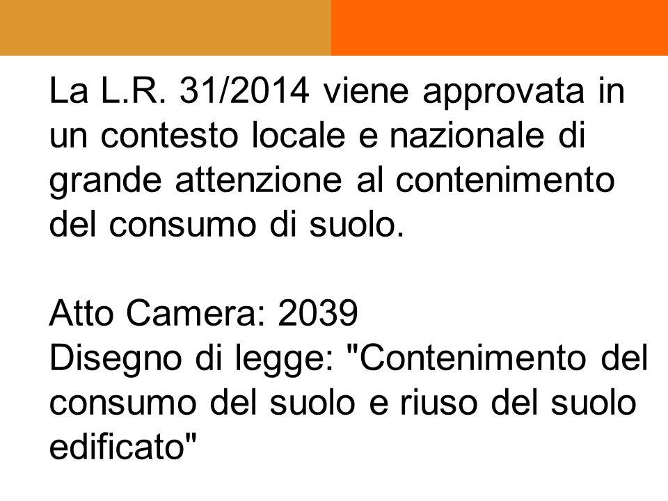 La L.R. 31/2014 viene approvata in un contesto locale e nazionale di grande attenzione al contenimento del consumo di suolo. Atto Camera: 2039 Disegno