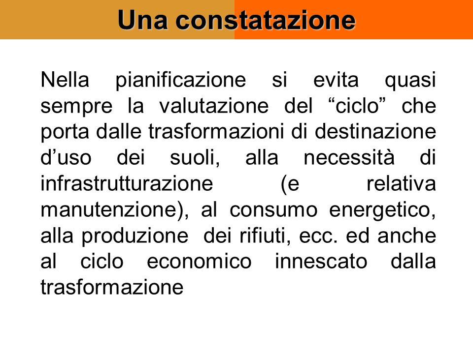 Una constatazione Nella pianificazione si evita quasi sempre la valutazione del ciclo che porta dalle trasformazioni di destinazione d'uso dei suoli, alla necessità di infrastrutturazione (e relativa manutenzione), al consumo energetico, alla produzione dei rifiuti, ecc.