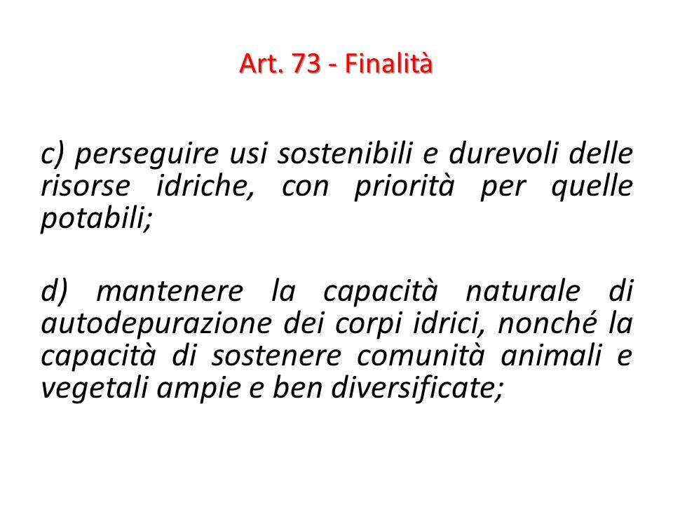 Art. 73 - Finalità c) perseguire usi sostenibili e durevoli delle risorse idriche, con priorità per quelle potabili; d) mantenere la capacità naturale