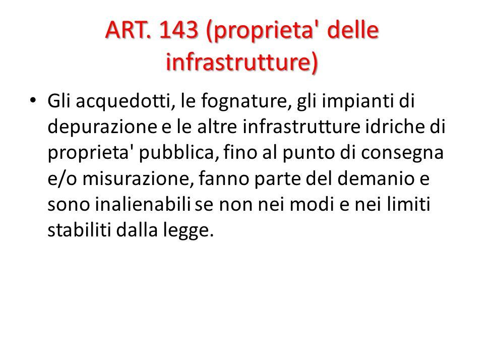 ART. 143 (proprieta' delle infrastrutture) Gli acquedotti, le fognature, gli impianti di depurazione e le altre infrastrutture idriche di proprieta' p
