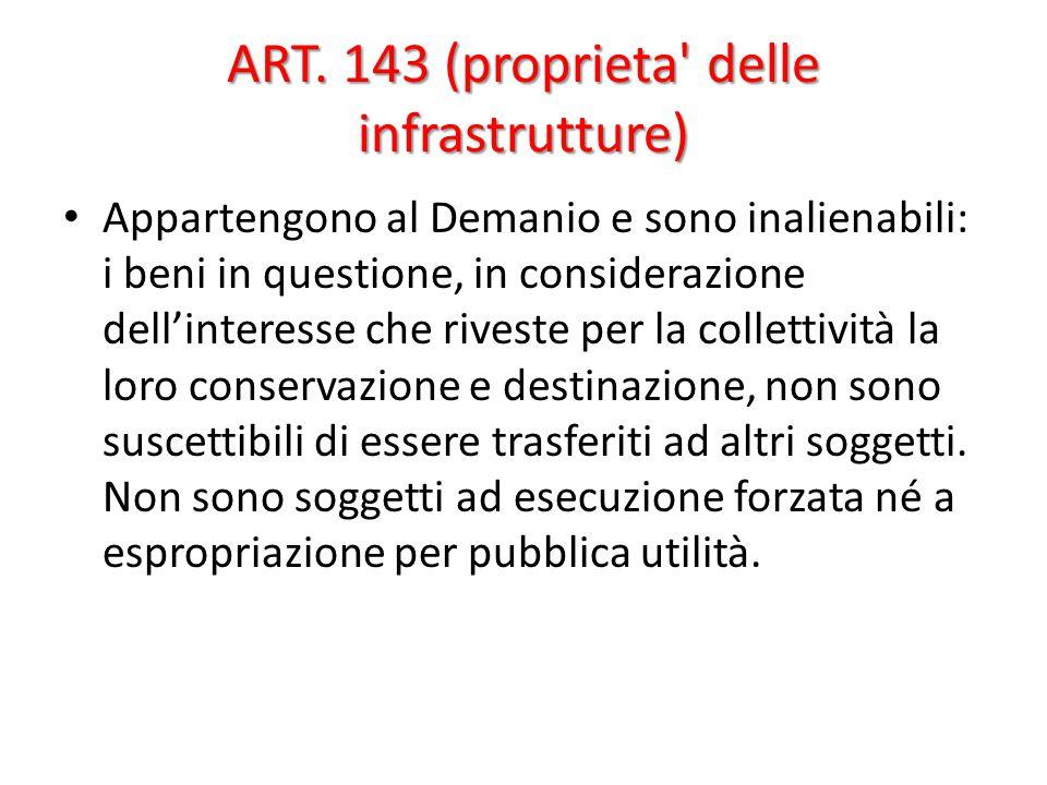 ART. 143 (proprieta' delle infrastrutture) Appartengono al Demanio e sono inalienabili: i beni in questione, in considerazione dell'interesse che rive