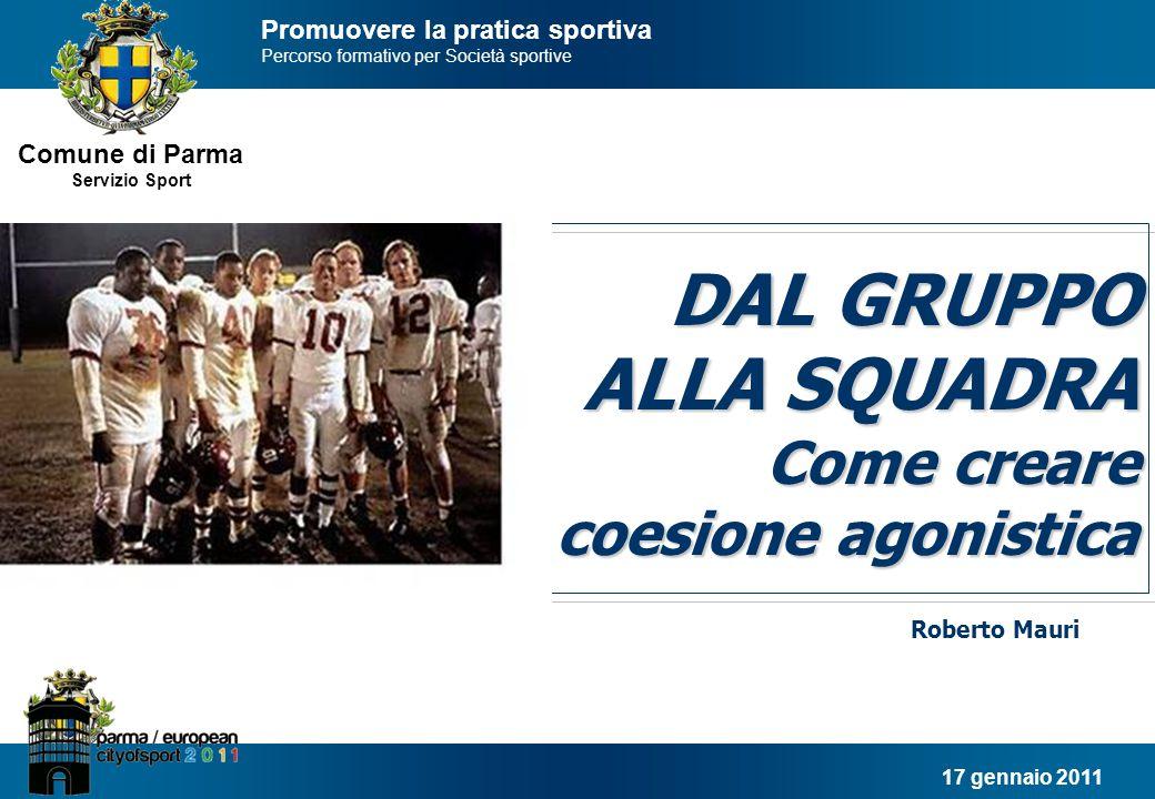 Comune di Parma Servizio Sport Dal gruppo alla squadra 12 In sintesi: tre contesti in cui operare SUPERAMENTO DI SE' (partita) DOMINIO DI SE' (allenamento) CONOSCENZA DI SE' (spogliatoio) squadra