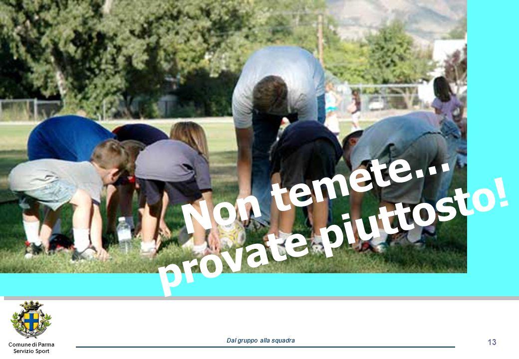 Comune di Parma Servizio Sport Dal gruppo alla squadra 13 Non temete… provate piuttosto!