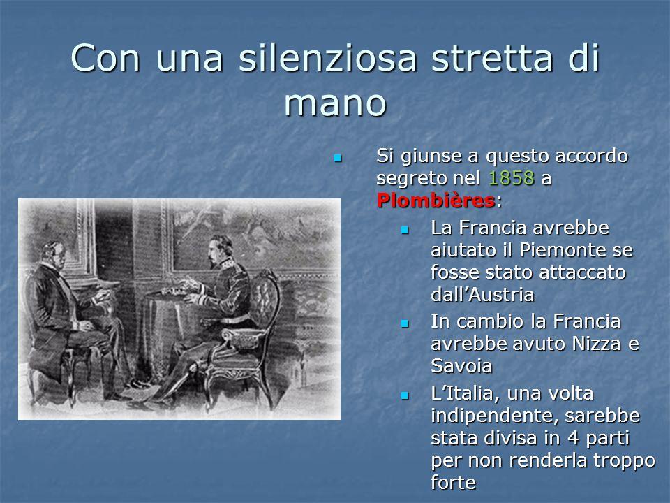 Con una silenziosa stretta di mano Si giunse a questo accordo segreto nel 1858 a Plombières: Si giunse a questo accordo segreto nel 1858 a Plombières: