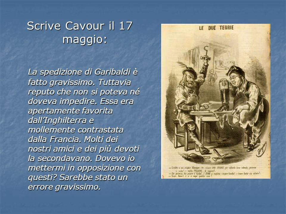 Scrive Cavour il 17 maggio: La spedizione di Garibaldi è fatto gravissimo. Tuttavia reputo che non si poteva né doveva impedire. Essa era apertamente