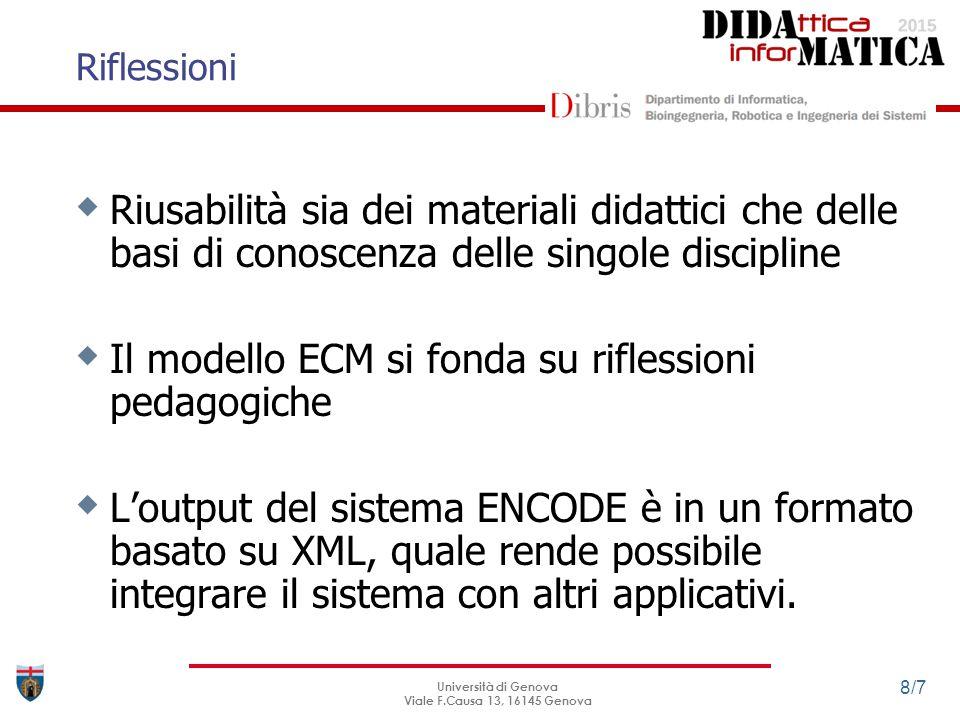 Riflessioni Università di Genova Viale F.Causa 13, 16145 Genova 8/7  Riusabilità sia dei materiali didattici che delle basi di conoscenza delle singole discipline  Il modello ECM si fonda su riflessioni pedagogiche  L'output del sistema ENCODE è in un formato basato su XML, quale rende possibile integrare il sistema con altri applicativi.