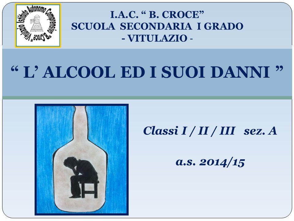 """ L' ALCOOL ED I SUOI DANNI "" I.A.C. "" B. CROCE"" SCUOLA SECONDARIA I GRADO - VITULAZIO - a.s. 2014/15 Classi I / II / III sez. A"