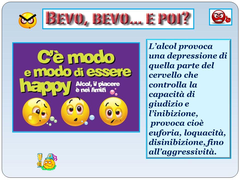 L'alcol provoca una depressione di quella parte del cervello che controlla la capacità di giudizio e l'inibizione, provoca cioè euforia, loquacità, di