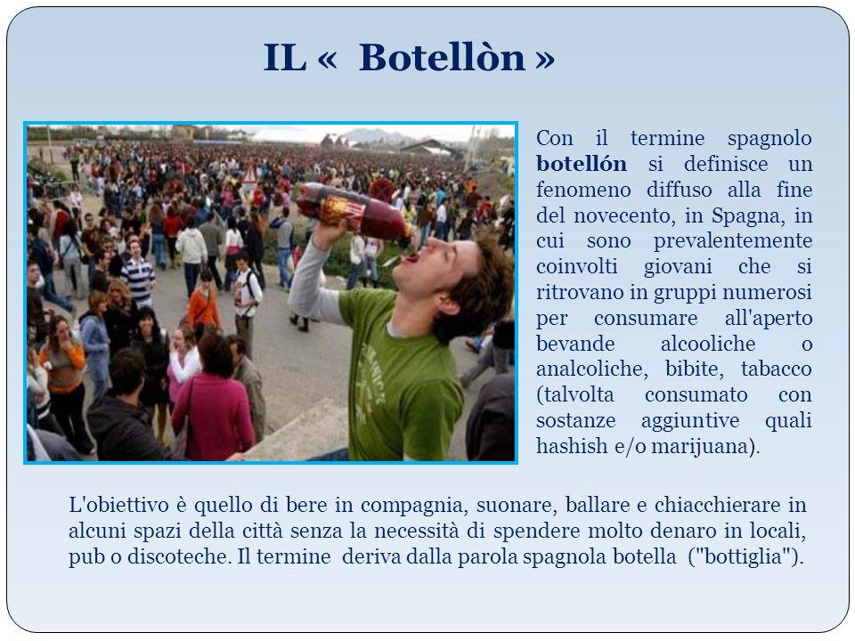 IL « Botellòn » Con il termine spagnolo botellón si definisce un fenomeno diffuso alla fine del novecento, in Spagna, in cui sono prevalentemente coin