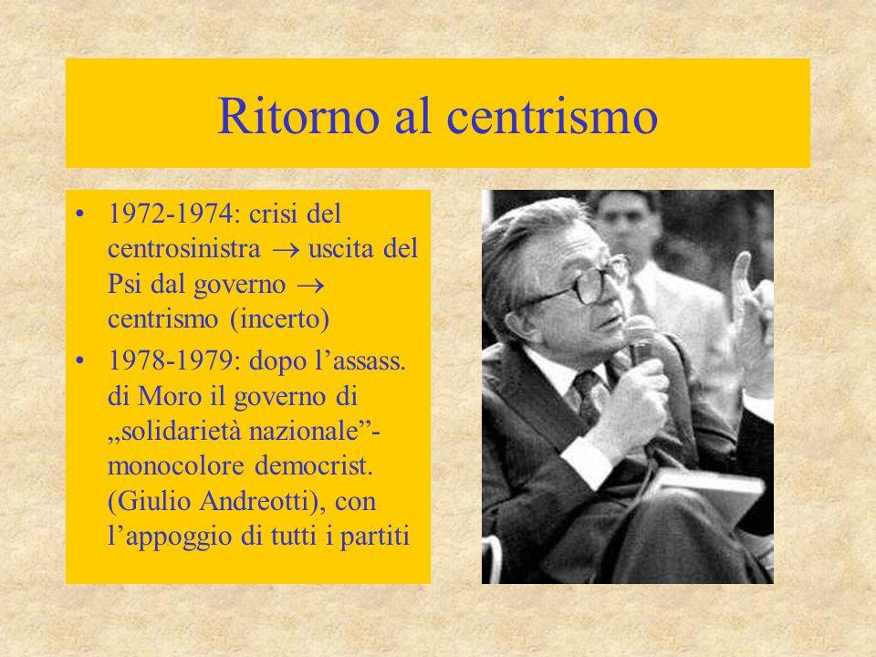 Ritorno al centrismo 1972-1974: crisi del centrosinistra  uscita del Psi dal governo  centrismo (incerto) 1978-1979: dopo l'assass. di Moro il gover