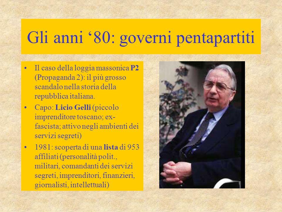 Gli anni '80: governi pentapartiti Il caso della loggia massonica P2 (Propaganda 2): il più grosso scandalo nella storia della repubblica italiana. Ca