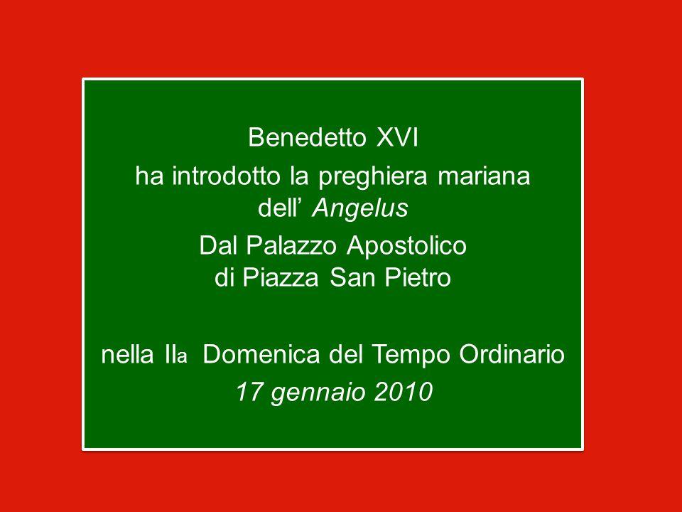 Benedetto XVI ha introdotto la preghiera mariana dell' Angelus Dal Palazzo Apostolico di Piazza San Pietro nella II a Domenica del Tempo Ordinario 17 gennaio 2010 Benedetto XVI ha introdotto la preghiera mariana dell' Angelus Dal Palazzo Apostolico di Piazza San Pietro nella II a Domenica del Tempo Ordinario 17 gennaio 2010