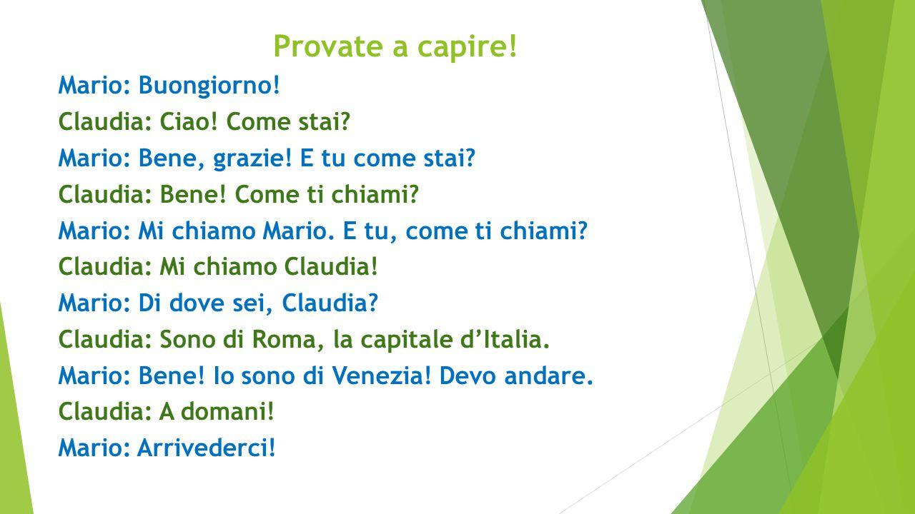 Provate a capire! Mario: Buongiorno! Claudia: Ciao! Come stai? Mario: Bene, grazie! E tu come stai? Claudia: Bene! Come ti chiami? Mario: Mi chiamo Ma