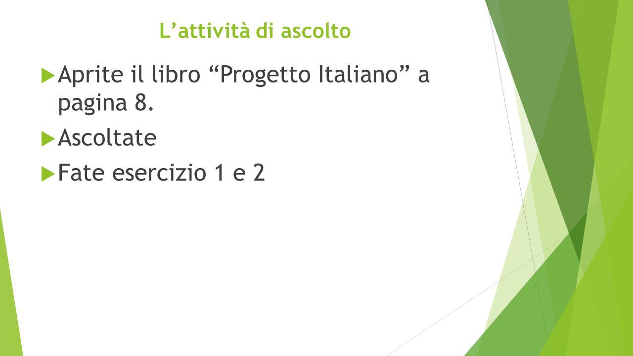 """L'attività di ascolto  Aprite il libro """"Progetto Italiano"""" a pagina 8.  Ascoltate  Fate esercizio 1 e 2"""