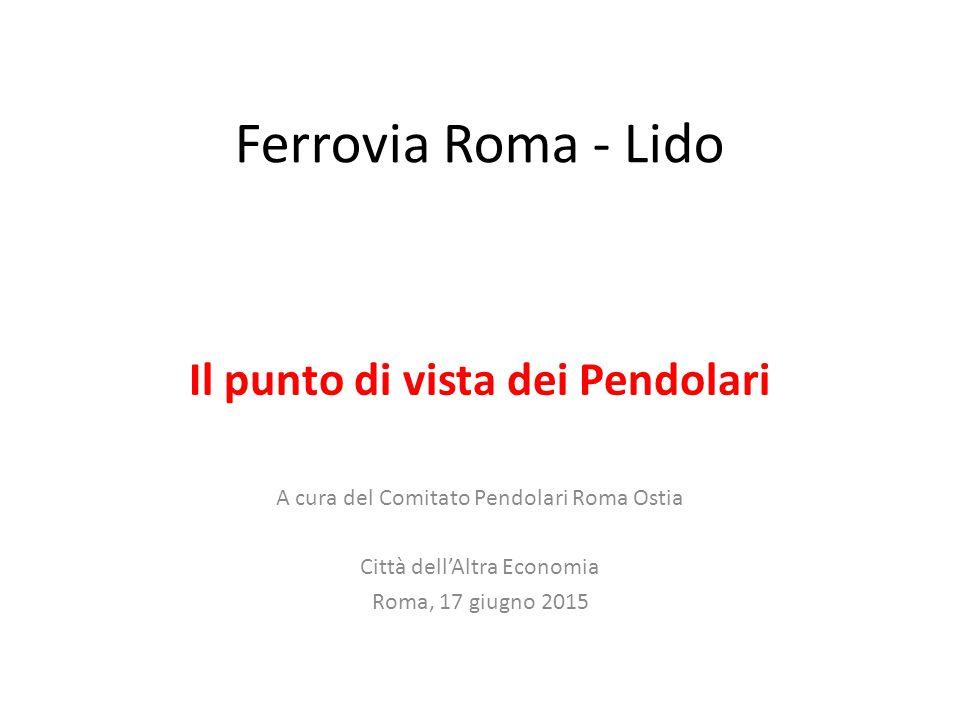Ferrovia Roma - Lido Il punto di vista dei Pendolari A cura del Comitato Pendolari Roma Ostia Città dell'Altra Economia Roma, 17 giugno 2015