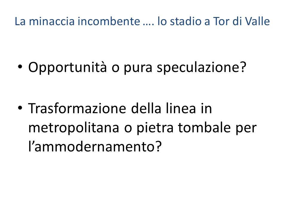 La minaccia incombente …. lo stadio a Tor di Valle Opportunità o pura speculazione? Trasformazione della linea in metropolitana o pietra tombale per l
