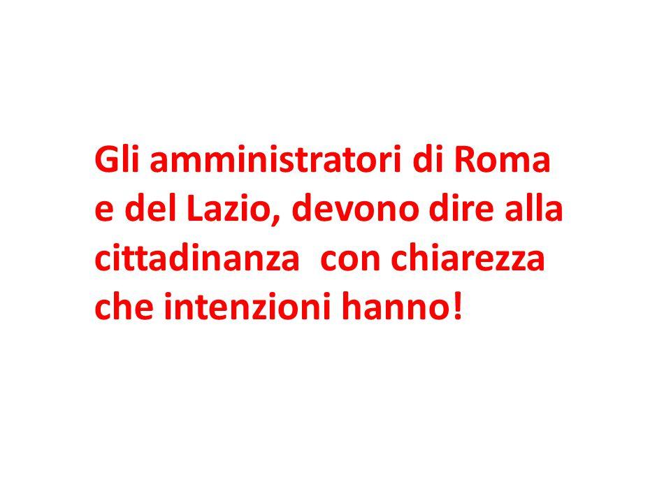 Gli amministratori di Roma e del Lazio, devono dire alla cittadinanza con chiarezza che intenzioni hanno!