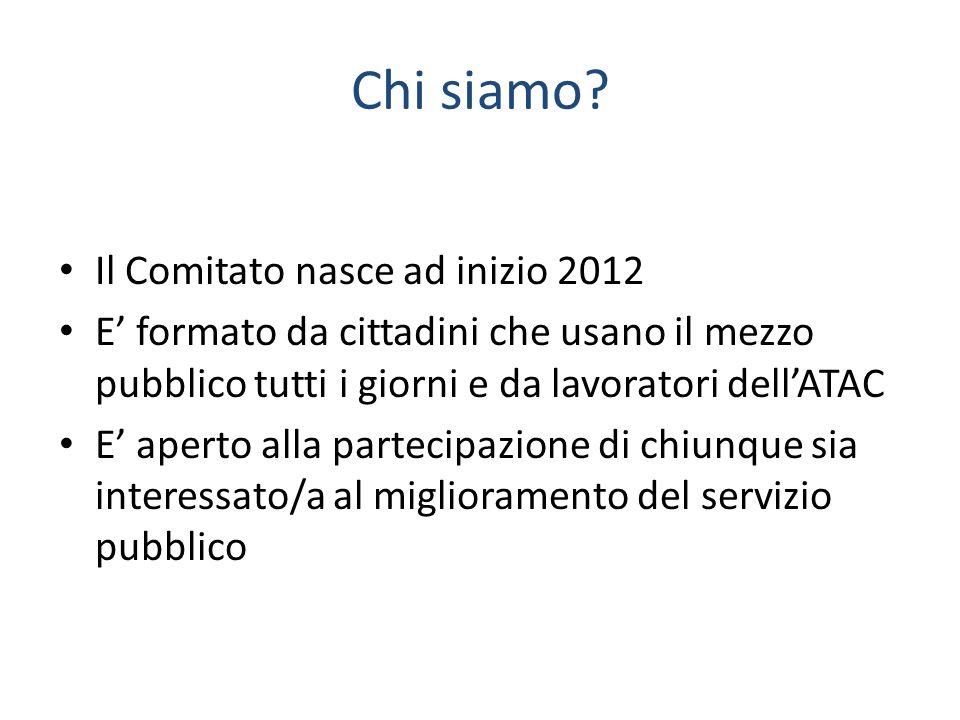 Chi siamo? Il Comitato nasce ad inizio 2012 E' formato da cittadini che usano il mezzo pubblico tutti i giorni e da lavoratori dell'ATAC E' aperto all