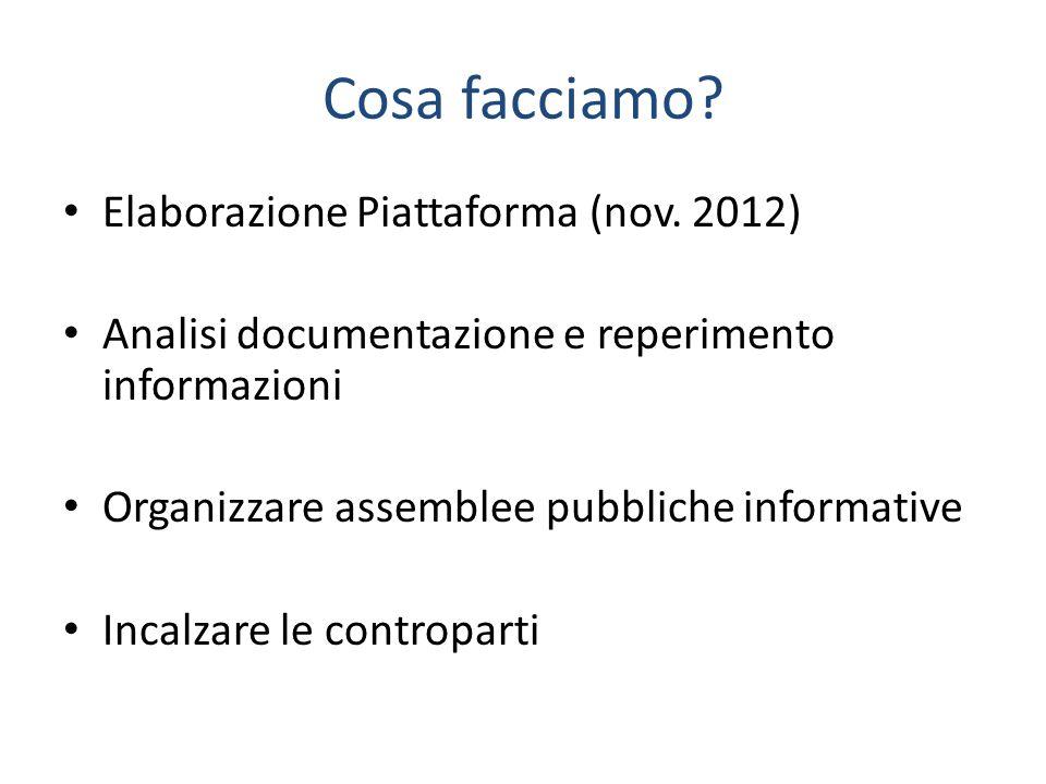Cosa facciamo? Elaborazione Piattaforma (nov. 2012) Analisi documentazione e reperimento informazioni Organizzare assemblee pubbliche informative Inca