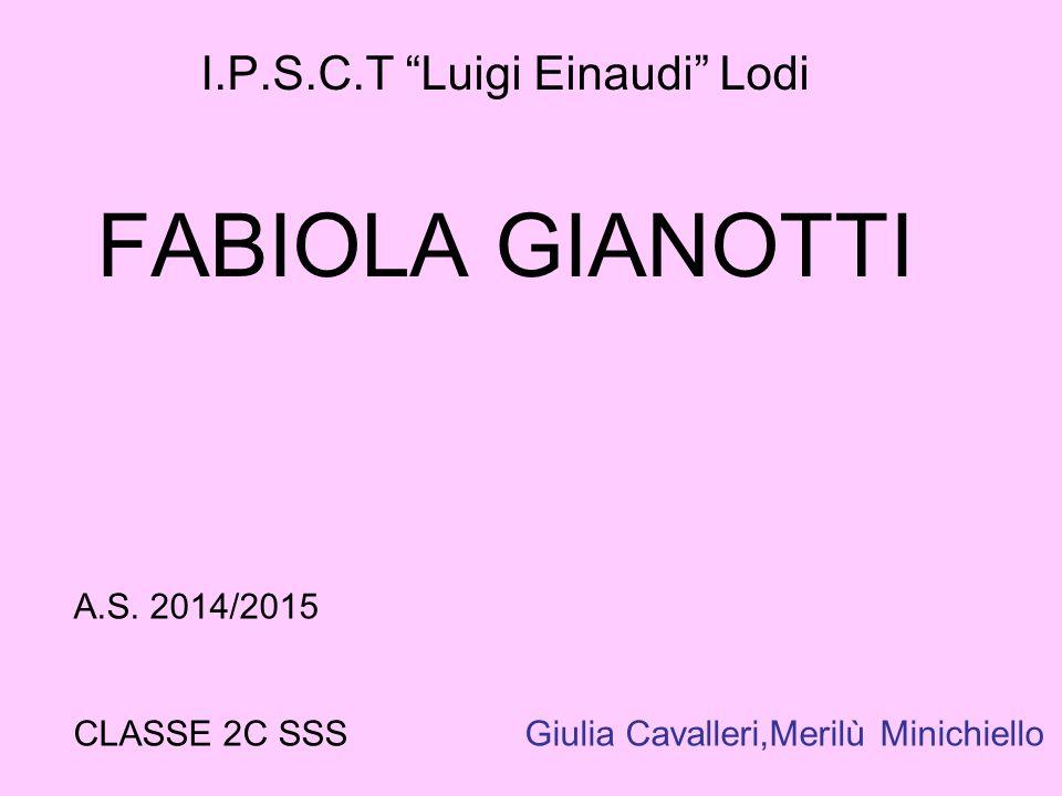 "I.P.S.C.T ""Luigi Einaudi"" Lodi FABIOLA GIANOTTI A.S. 2014/2015 CLASSE 2C SSS Giulia Cavalleri,Merilù Minichiello"