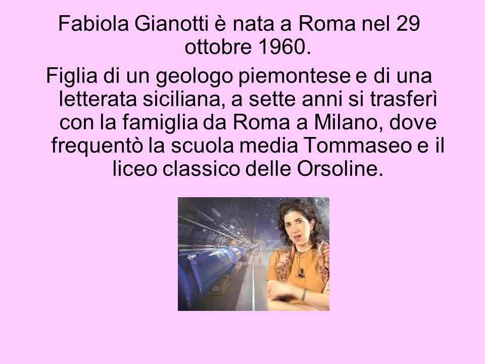 Fabiola Gianotti è nata a Roma nel 29 ottobre 1960. Figlia di un geologo piemontese e di una letterata siciliana, a sette anni si trasferì con la fami