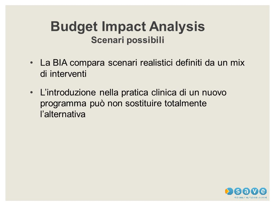 Budget Impact Analysis Scenari possibili La BIA compara scenari realistici definiti da un mix di interventi L'introduzione nella pratica clinica di un nuovo programma può non sostituire totalmente l'alternativa