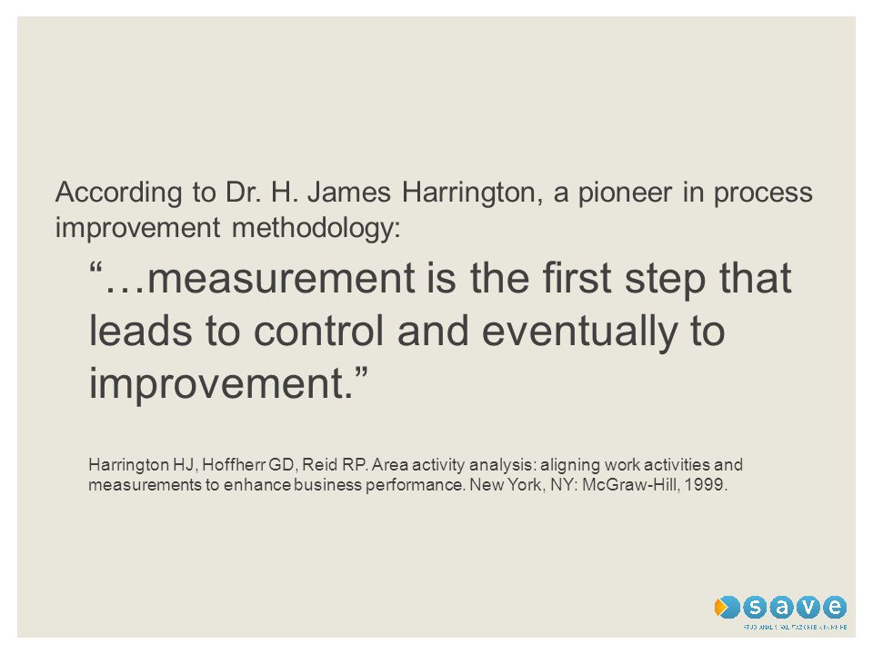 "According to Dr. H. James Harrington, a pioneer in process improvement methodology: ""…measurement is the first step that leads to control and eventual"
