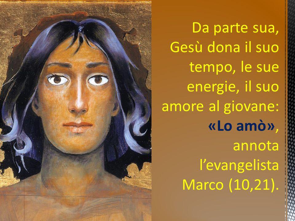 Da parte sua, Gesù dona il suo tempo, le sue energie, il suo amore al giovane: «Lo amò», annota l'evangelista Marco (10,21).