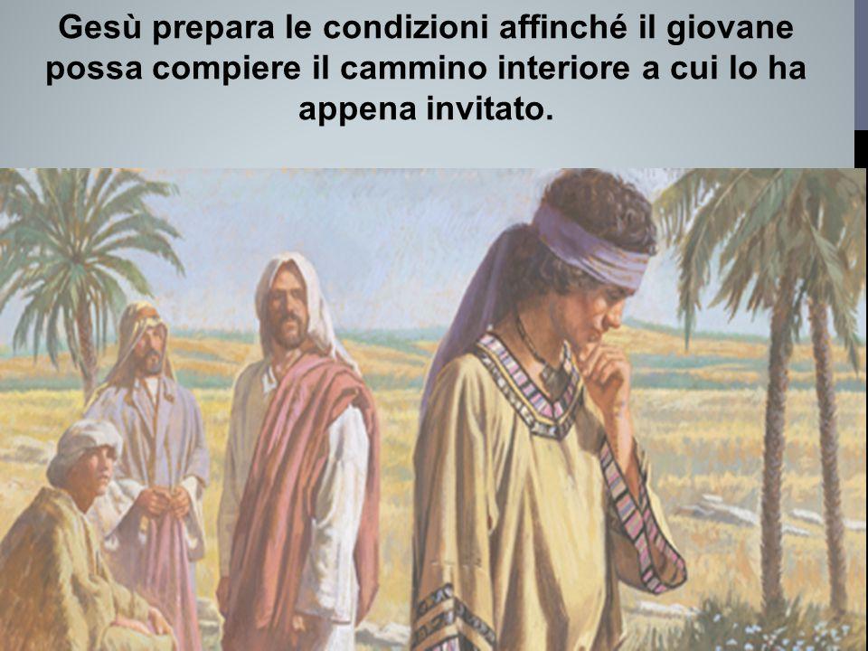 Gesù prepara le condizioni affinché il giovane possa compiere il cammino interiore a cui lo ha appena invitato.