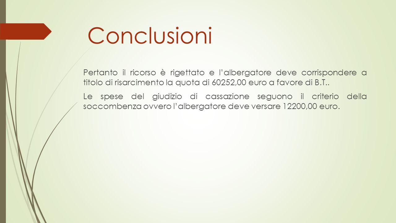 Conclusioni Pertanto il ricorso è rigettato e l'albergatore deve corrispondere a titolo di risarcimento la quota di 60252,00 euro a favore di B.T.. Le