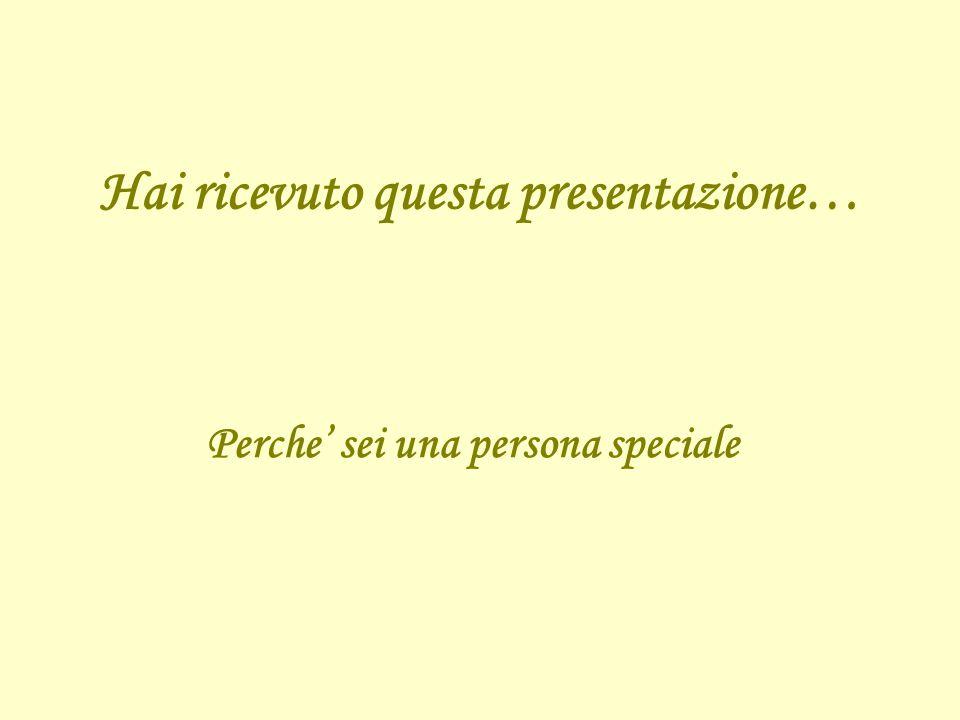 Hai ricevuto questa presentazione… Perche' sei una persona speciale