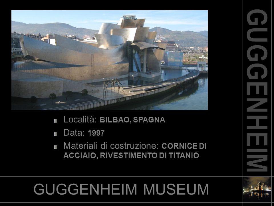 GUGGENHEIM MUSEUM Località: BILBAO, SPAGNA Data: 1997 Materiali di costruzione: CORNICE DI ACCIAIO, RIVESTIMENTO DI TITANIO