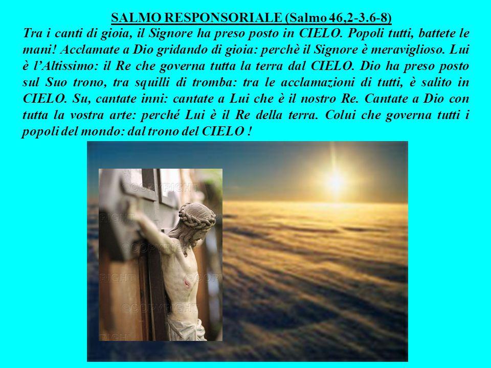 SALMO RESPONSORIALE (Salmo 46,2-3.6-8) Tra i canti di gioia, il Signore ha preso posto in CIELO.
