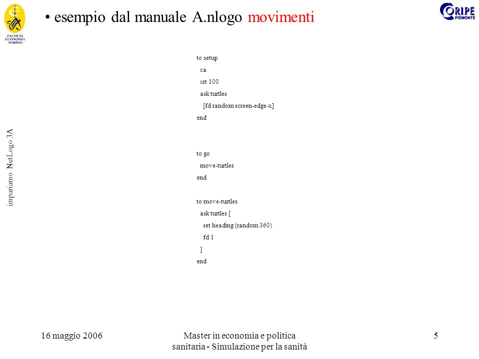 16 maggio 2006Master in economia e politica sanitaria - Simulazione per la sanità 6 impariamo NetLogo 3B esempio dal manuale B.nlogo terreno patches-own [elevation] to setup ca setup-patches setup-turtles end to setup-turtles crt 100 ask turtles [ fd (random screen-edge-x) ] end ;diffuse patch-variable number ;Tells each patch to share (number * 100) percent of the value of patch-variable ;with its eight neighboring patches.