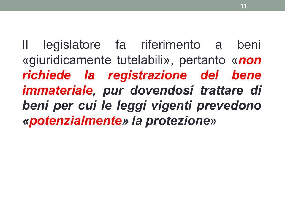 Il legislatore fa riferimento a beni «giuridicamente tutelabili», pertanto «non richiede la registrazione del bene immateriale, pur dovendosi trattare