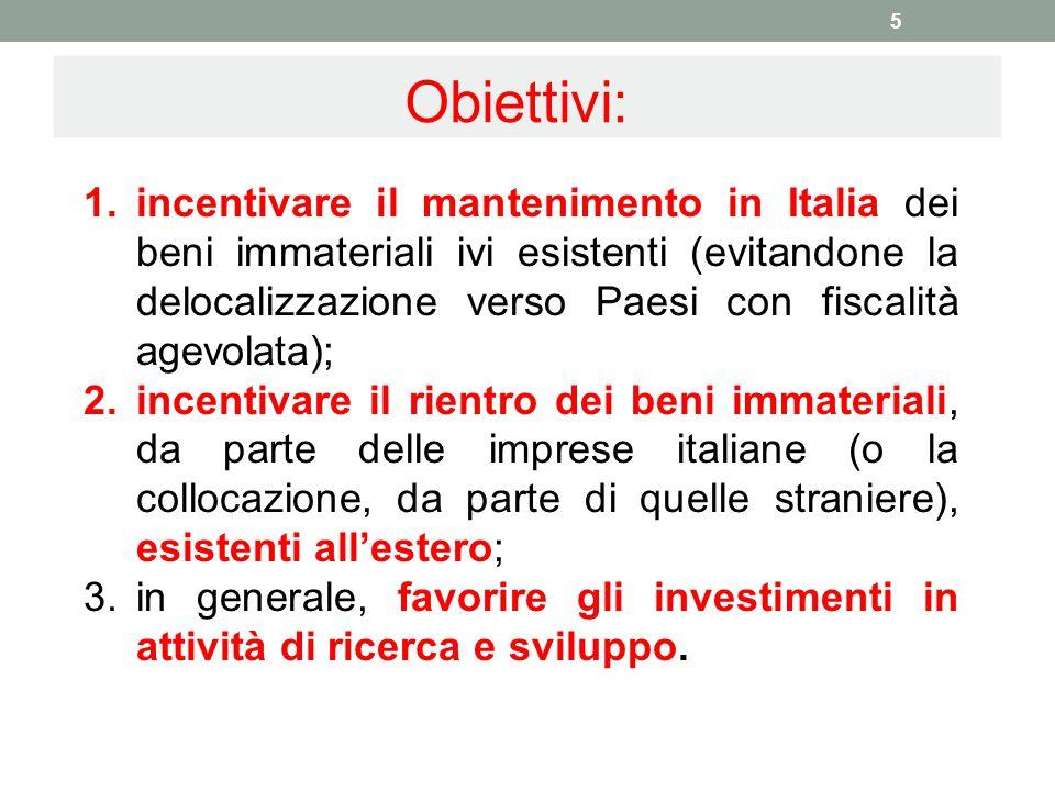 Obiettivi: 5 1.incentivare il mantenimento in Italia dei beni immateriali ivi esistenti (evitandone la delocalizzazione verso Paesi con fiscalità agev