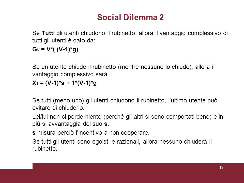 Social Dilemma 2 Se Tutti gli utenti chiudono il rubinetto, allora il vantaggio complessivo di tutti gli utenti è dato da: G V = V*( (V-1)*g) Se un utente chiude il rubinetto (mentre nessuno lo chiude), allora il vantaggio complessivo sarà: X 1 = (V-1)*s + 1*(V-1)*g Se tutti (meno uno) gli utenti chiudono il rubinetto, l'ultimo utente può evitare di chiuderlo.