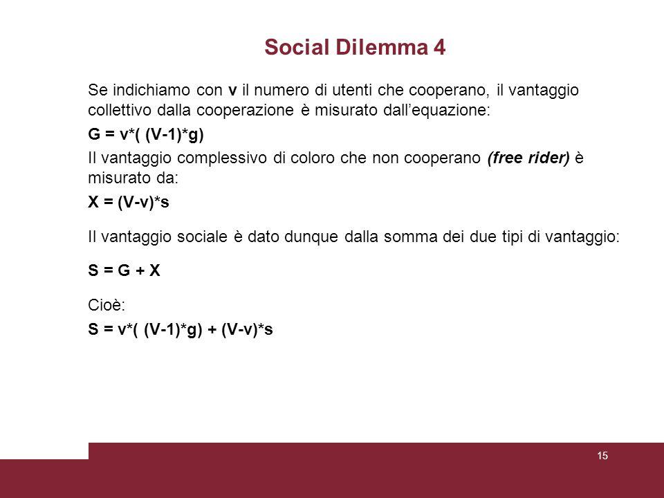 Social Dilemma 4 Se indichiamo con v il numero di utenti che cooperano, il vantaggio collettivo dalla cooperazione è misurato dall'equazione: G = v*( (V-1)*g) Il vantaggio complessivo di coloro che non cooperano (free rider) è misurato da: X = (V-v)*s Il vantaggio sociale è dato dunque dalla somma dei due tipi di vantaggio: S = G + X Cioè: S = v*( (V-1)*g) + (V-v)*s 15