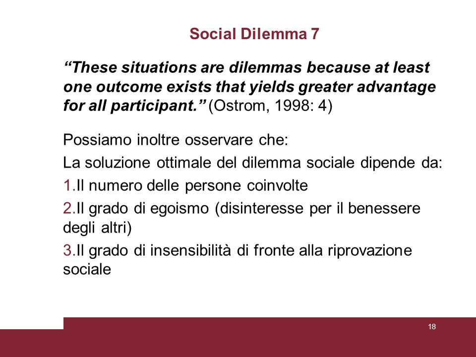 "Social Dilemma 7 ""These situations are dilemmas because at least one outcome exists that yields greater advantage for all participant."" (Ostrom, 1998:"