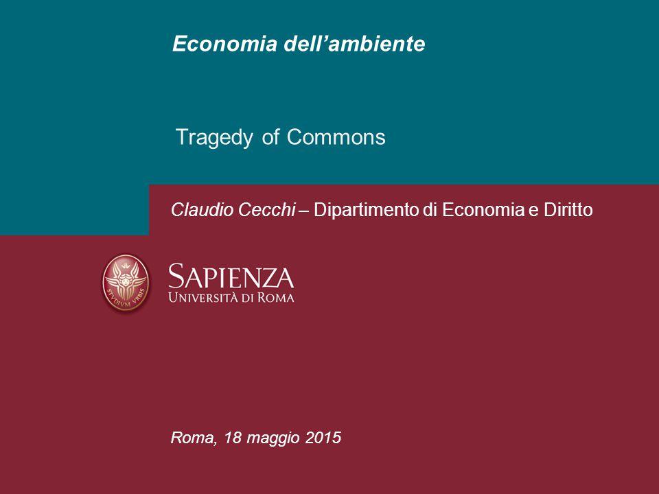 Economia dell'ambiente Tragedy of Commons Roma, 18 maggio 2015 Claudio Cecchi – Dipartimento di Economia e Diritto