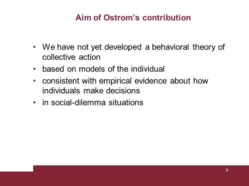 Aim of Ostrom's contribution We have not yet developed a behavioral theory of collective action based on models of the individual consistent with empirical evidence about how individuals make decisions in social-dilemma situations 9