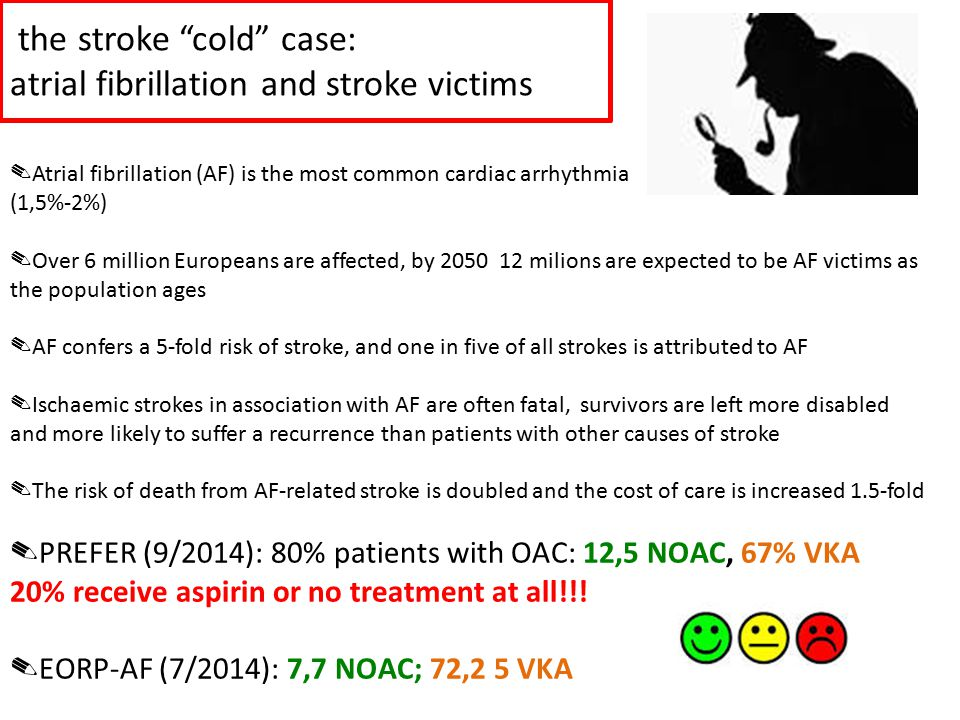 "the stroke ""cold"" case: atrial fibrillation and stroke victims ✎ Atrial fibrillation (AF) is the most common cardiac arrhythmia (1,5%-2%) ✎ Over 6 mil"
