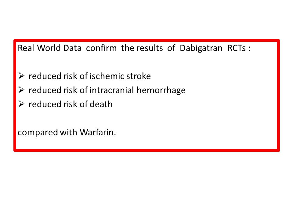 Real World Data confirm the results of Dabigatran RCTs :  reduced risk of ischemic stroke  reduced risk of intracranial hemorrhage  reduced risk of