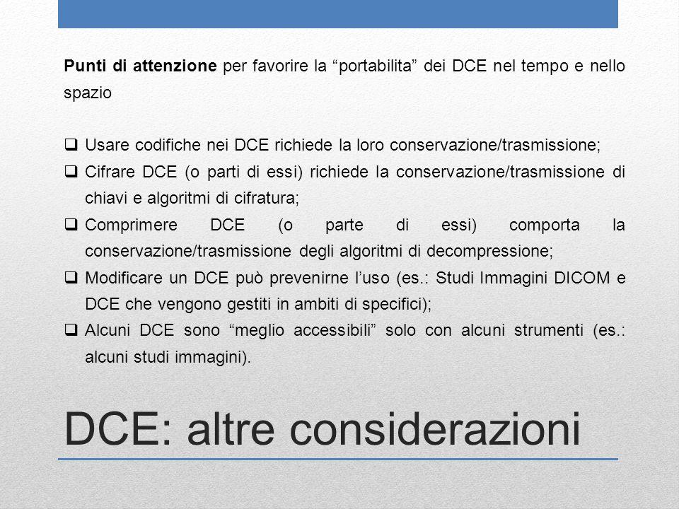 DCE: altre considerazioni Punti di attenzione per favorire la portabilita dei DCE nel tempo e nello spazio  Usare codifiche nei DCE richiede la loro conservazione/trasmissione;  Cifrare DCE (o parti di essi) richiede la conservazione/trasmissione di chiavi e algoritmi di cifratura;  Comprimere DCE (o parte di essi) comporta la conservazione/trasmissione degli algoritmi di decompressione;  Modificare un DCE può prevenirne l'uso (es.: Studi Immagini DICOM e DCE che vengono gestiti in ambiti di specifici);  Alcuni DCE sono meglio accessibili solo con alcuni strumenti (es.: alcuni studi immagini).
